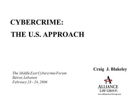 Www.AllianceLawGroup.com CYBERCRIME: THE U.S. APPROACH Craig J. Blakeley The Middle East Cybercrime Forum Beirut, Lebanon February 23 - 24, 2006.