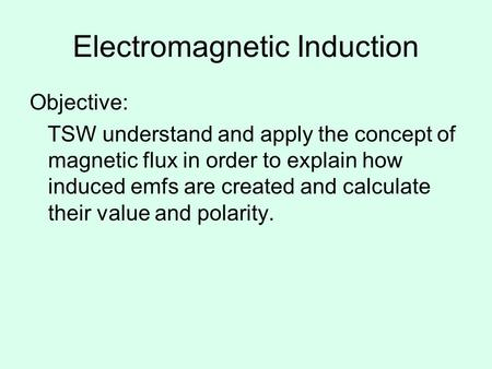 Electromagnetic Induction Objective: TSW understand and apply the concept of magnetic flux in order to explain how induced emfs are created and calculate.