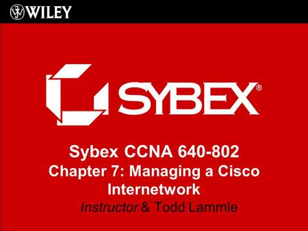Sybex CCNA 640-802 Chapter 7: Managing a Cisco Internetwork Instructor & Todd Lammle.