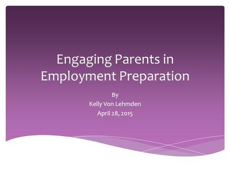 Engaging Parents in Employment Preparation By Kelly Von Lehmden April 28, 2015.