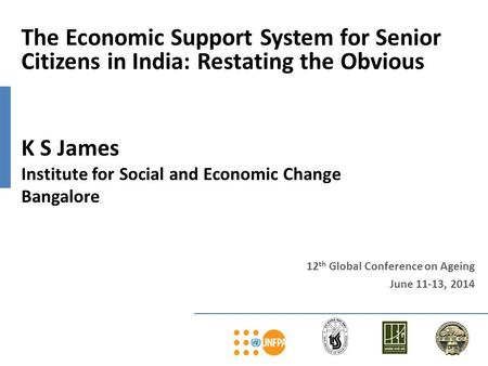 12 th Global Conference on Ageing June 11-13, 2014 The Economic Support System for Senior Citizens in India: Restating the Obvious K S James Institute.