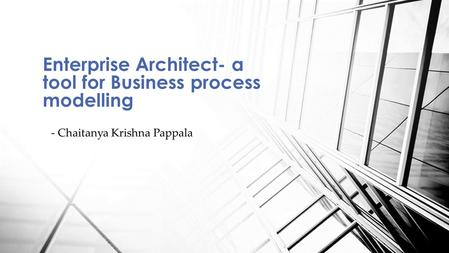 - Chaitanya Krishna Pappala Enterprise Architect- a tool for Business process modelling.