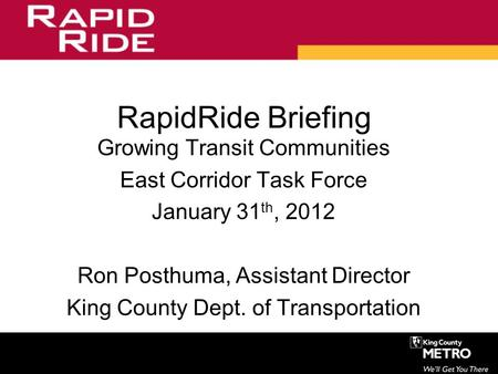 RapidRide Briefing Growing Transit Communities East Corridor Task Force January 31 th, 2012 Ron Posthuma, Assistant Director King County Dept. of Transportation.