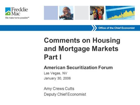 Comments on Housing and Mortgage Markets Part I American Securitization Forum Las Vegas, NV January 30, 2006 Amy Crews Cutts Deputy Chief Economist.