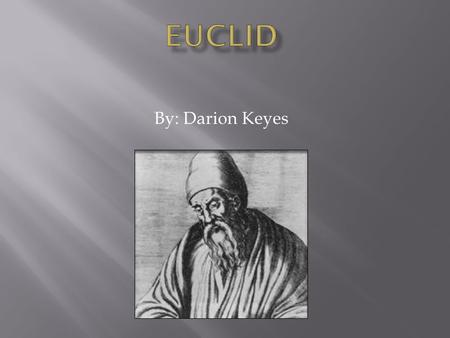 "By: Darion Keyes. Nothing is known about Euclid's life except what the Greek philosopher Proclus said in his reports ""summary"" of famous Greek mathematicians."