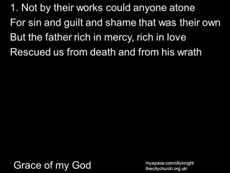 Grace of my God 1. Not by their works could anyone atone For sin and guilt and shame that was their own But the father rich in mercy, rich in love Rescued.