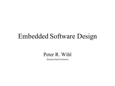 Embedded Software Design Peter R. Wihl (former Guest Lecturer)