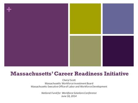 + Massachusetts' Career Readiness Initiative Cheryl Scott Massachusetts Workforce Investment Board Massachusetts Executive Office of Labor and Workforce.