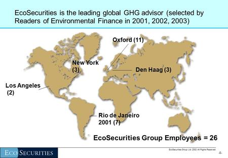 -0--0- EcoSecurities Group Ltd. 2002 All Rights Reserved EcoSecurities is the leading global GHG advisor (selected by Readers of Environmental Finance.