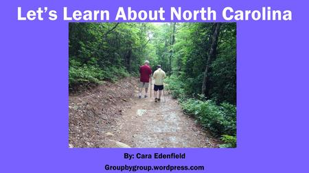 Let's Learn About North Carolina By: Cara Edenfield Groupbygroup.wordpress.com.