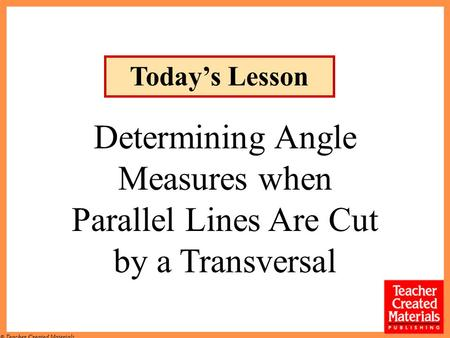 © Teacher Created Materials Determining Angle Measures when Parallel Lines Are Cut by a Transversal Today's Lesson.