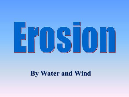 Erosion By Water and Wind.