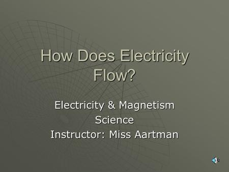 How Does Electricity Flow? Electricity & Magnetism Science Instructor: Miss Aartman.