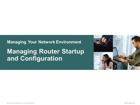 © 2004 Cisco Systems, Inc. All rights reserved. Managing Your Network Environment Managing Router Startup and Configuration INTRO v2.0—9-1.