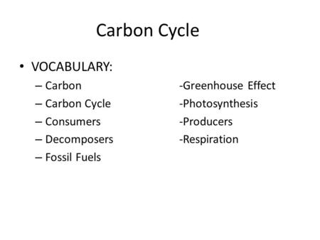 Carbon Cycle VOCABULARY: – Carbon-Greenhouse Effect – Carbon Cycle-Photosynthesis – Consumers-Producers – Decomposers-Respiration – Fossil Fuels.