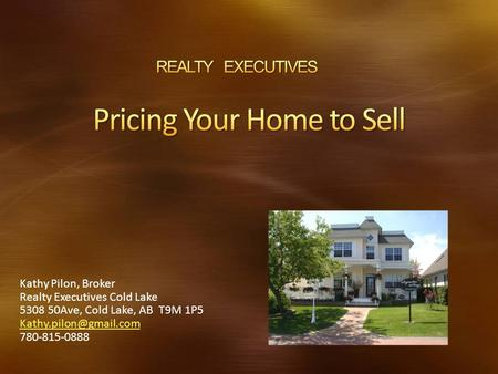 Kathy Pilon, Broker Realty Executives Cold Lake 5308 50Ave, Cold Lake, AB T9M 1P5 780-815-0888.