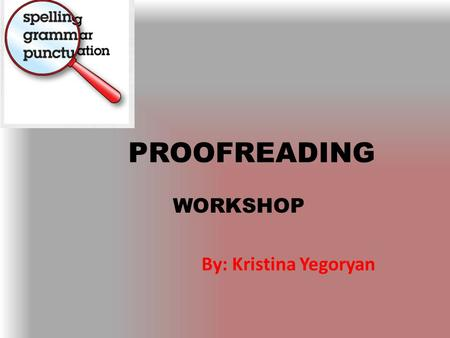 PROOFREADING WORKSHOP By: Kristina Yegoryan. WHAT IS PROOFREADING? Proofreading means examining your text carefully to find and correct typographical.