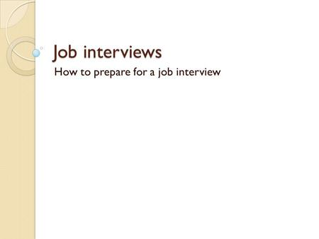 Job interviews How to prepare for a job interview.