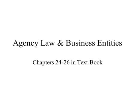 Agency Law & Business Entities Chapters 24-26 in Text Book.