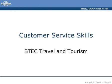 Copyright 2007 – Biz/ed Customer Service Skills BTEC Travel and Tourism.