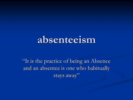 "Absenteeism ""It is the practice of being an Absence and an absentee is one who habitually stays away"""