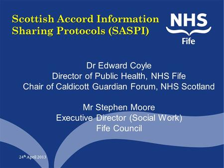 24 th April 2013 Scottish Accord Information Sharing Protocols (SASPI) Dr Edward Coyle Director of Public Health, NHS Fife Chair of Caldicott Guardian.