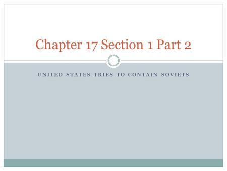 UNITED STATES TRIES TO CONTAIN SOVIETS Chapter 17 Section 1 Part 2.