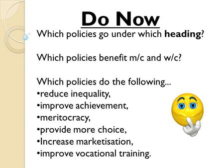 Which policies go under which heading? Which policies benefit m/c and w/c? Which policies do the following... reduce inequality, improve achievement, meritocracy,