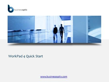 WorkPad 4 Quick Start www.businessoptix.com. WorkPad 4 Quick Start  Business Optix brings the rigor and discipline of business modelling and design into.