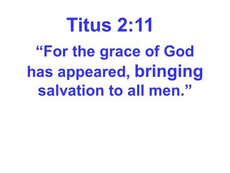 "Titus 2:11 ""For the grace of God has appeared, bringing salvation to all men."""