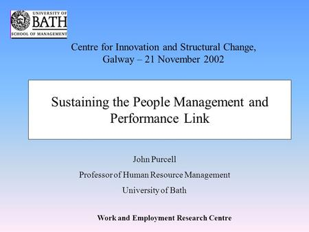 Work and Employment Research Centre John Purcell Professor of Human Resource Management University of Bath Sustaining the People Management and Performance.