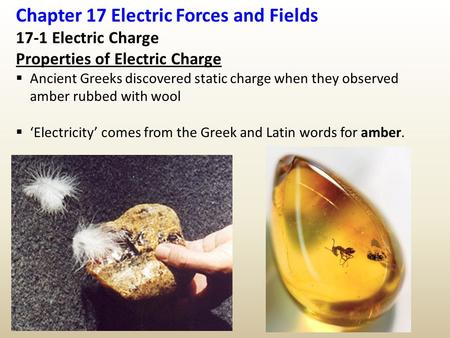 Chapter 17 Electric Forces and Fields 17-1 Electric Charge Properties of Electric Charge  Ancient Greeks discovered static charge when they observed amber.