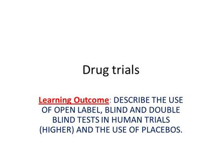 Drug trials Learning Outcome: DESCRIBE THE USE OF OPEN LABEL, BLIND AND DOUBLE BLIND TESTS IN HUMAN TRIALS (HIGHER) AND THE USE OF PLACEBOS.