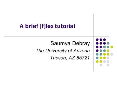 A brief [f]lex tutorial Saumya Debray The University of Arizona Tucson, AZ 85721.