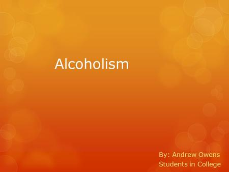 Alcoholism By: Andrew Owens Students in College What is Alcoholism?  When a person drinks over and over knowing the consequences they will face.  No.