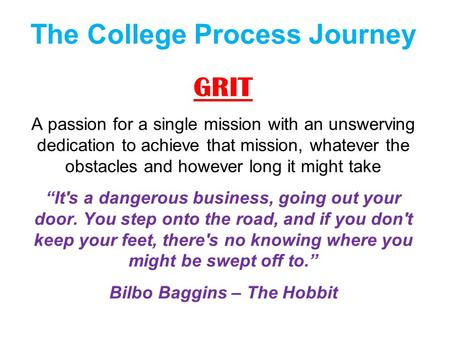 The College Process Journey GRIT A passion for a single mission with an unswerving dedication to achieve that mission, whatever the obstacles and however.
