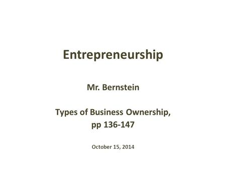 Entrepreneurship Mr. Bernstein Types of Business Ownership, pp 136-147 October 15, 2014.