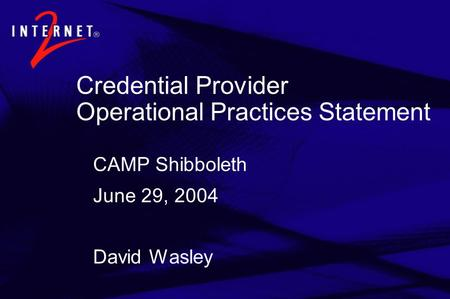 Credential Provider Operational Practices Statement CAMP Shibboleth June 29, 2004 David Wasley.