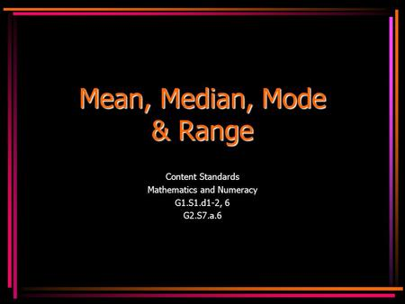 Mean, Median, Mode & Range Content Standards Mathematics and Numeracy G1.S1.d1-2, 6 G2.S7.a.6.
