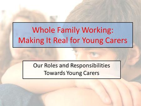 Our Roles and Responsibilities Towards Young Carers Whole Family Working: Making It Real for Young Carers.