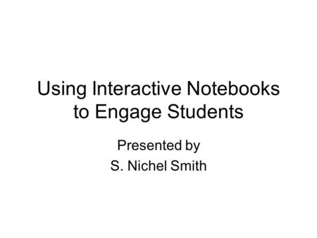 Using Interactive Notebooks to Engage Students Presented by S. Nichel Smith.