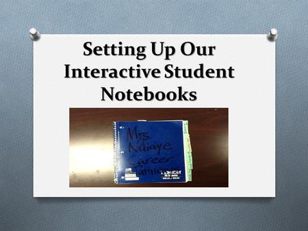 Setting Up Our Interactive Student Notebooks. What is the purpose? O Interactive notebooks O Interactive notebooks promote organization, engage students,