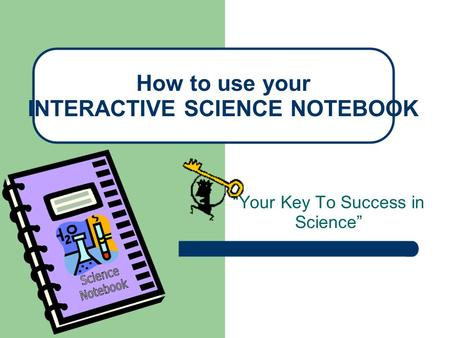 """Your Key To Success in Science"" How to use your INTERACTIVE SCIENCE NOTEBOOK."