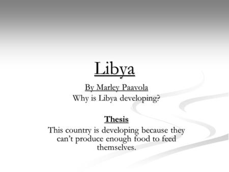 Libya By Marley Paavola Why is Libya developing? Thesis This country is developing because they can't produce enough food to feed themselves.