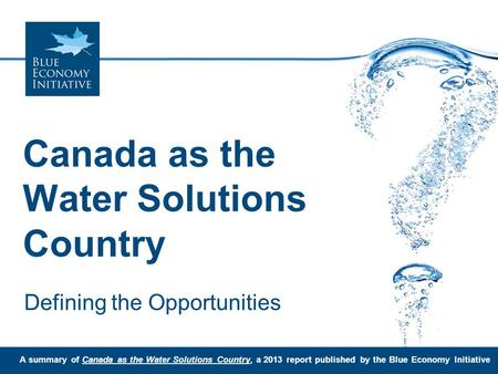 Canada as the Water Solutions Country Defining the Opportunities A summary of Canada as the Water Solutions Country, a 2013 report published by the Blue.