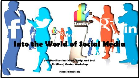 Into the World of Social Media Self-Purification: Mind, Body, and Soul Al-Miraaj Center Workshop Hina SanaUllah.