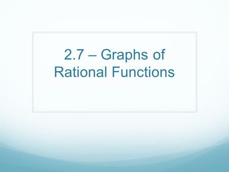 2.7 – Graphs of Rational Functions. By then end of today you will learn about……. Rational Functions Transformations of the Reciprocal function Limits.