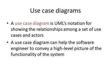 Use case diagrams A use case diagram is UML's notation for showing the relationships among a set of use cases and actors A use case diagram can help the.