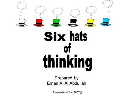 thinking hats Six of Prepared by Eman A. Al Abdullah ©
