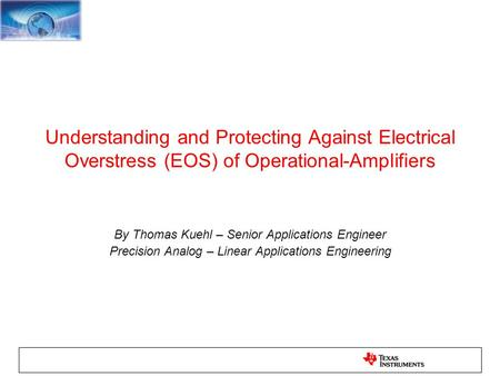 Understanding and Protecting Against Electrical Overstress (EOS) of Operational-Amplifiers By Thomas Kuehl – Senior Applications Engineer Precision Analog.
